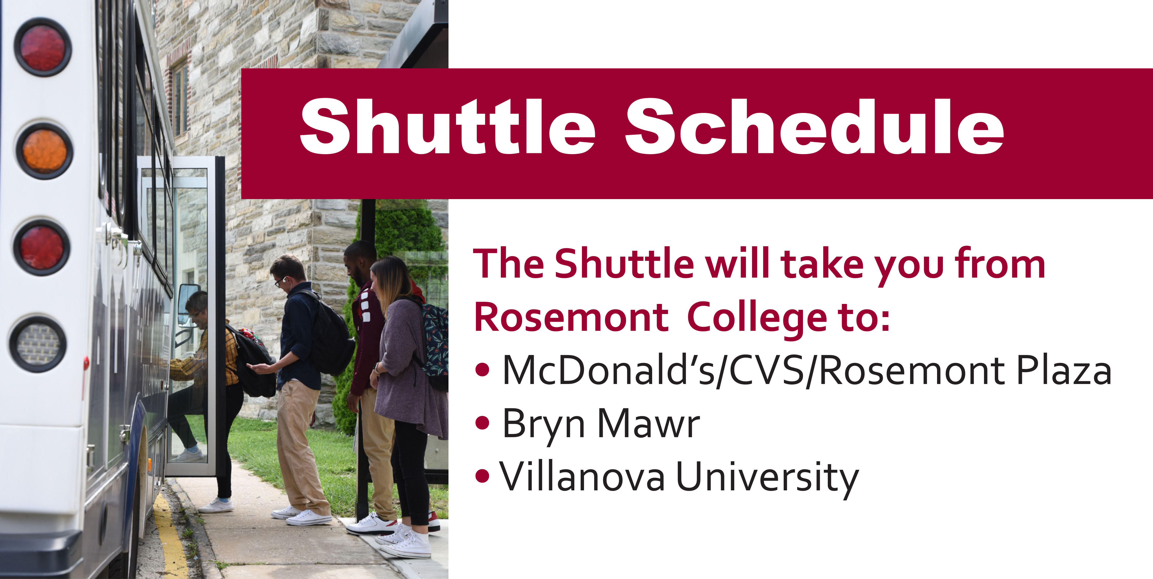 students getting onto a shuttle bus at Rosemont The Shuttle will take you from Rosemont College to: • McDonald's/CVS/Rosemont Plaza • Bryn Mawr • Villanova University